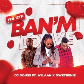 DJ DOUSS FT AYLAAN & DWETBENIE - BAN'M LOVE